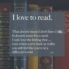 I love to read. That doesn't mean I don't have a life. It doesn't mean I'm a nerd. I only love the feeling that... even when you're back in reality you still feel like you're in a different world.