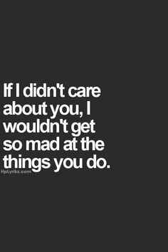 If i didn't care about you, I wouldn't get so mad at the things you do.