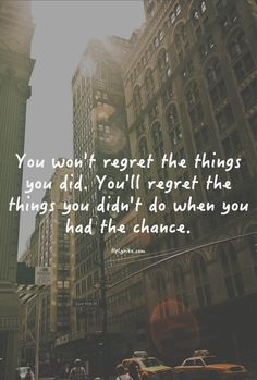 You won't regret the things you did. You'll regret the things you didn't do when you had the chance.