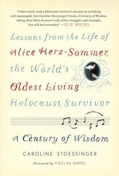 A Century of Wisdom: Lessons from the Life of Alice Herz-Sommer, the World's Oldest Living Holocaust Survivor.