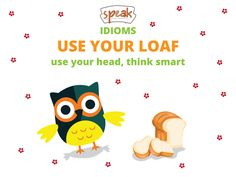 Idioms. USE YOUR LOAF - use your head, think smart. If you tell someone to use their loaf, you are telling them in a slightly angry way that they should think more carefully about what they are doing.