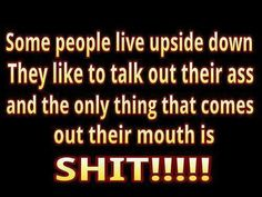 Some people Live Upside Down. They Like to Talk out their Ass and the Only Thing That Comes out their Mouth is <<<<<<<<<<<<<SHIT!!!!>>>>>>>>>>>>