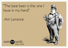 """The best beer is the one I have in my hand"" - Art Larrance   #beer #brew #drinking"