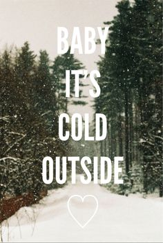 ♡ Baby it's cold outside <---- somewhere my 4 yearold brother herd it and he sing those words ALL the time..;-)