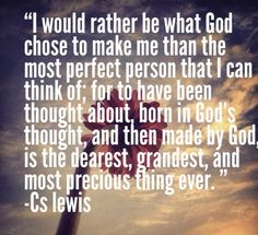 """""""I would rather be what God chose to make me than the most glorious creature that I could think of; for to have been thought about, born in God's thought, and then made by God is the dearest, grandest, and most precious thing in all thinking."""" — C.S. Lewis"""