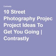 10 Street Photography Project Ideas To Get You Going   Contrastly