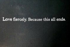 Quotes About Love : Love fiercely. Because this all ends. - Hall Of Quotes The Words, Cool Words, Great Quotes, Quotes To Live By, Inspirational Quotes, Motivational, Small Quotes, Words Quotes, Me Quotes