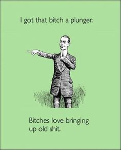I got that bitch a plunger. Bitches love bringing up old shit.