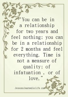 You can be in a relationship for two years and feel nothing; you can be in a relationship for 2 months and feel everything. Time is not a measure of quality; of infatuation , or of love