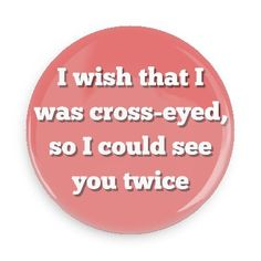 Funny Buttons - Custom Buttons - Promotional Badges - Funny Pick Up Lines Pins - Wacky Buttons - I wish that I was cross-eyed, so I could see you twice