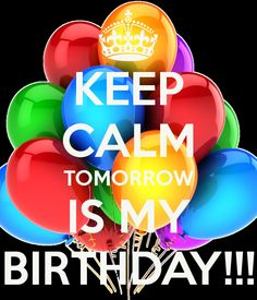tommorow is my birthday pictures | KEEP CALM TOMORROW IS MY BIRTHDAY!!! - KEEP CALM AND CARRY ON Image ...