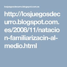 http://losjuegosdecurro.blogspot.com.es/2008/11/natacion-familiarizacin-al-medio.html