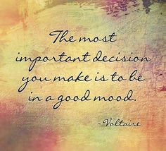 The most important decision you make is to be in a good mood ~ Voltaire