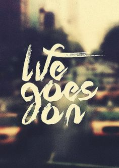 Simple. Life goes on one way or another.