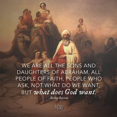 """""""We are all the sons and daughters of Abraham, all people of faith, people who ask, not what do we want, but what does God want."""" -Bishop Robert Barron"""