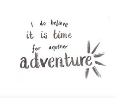 i do believe it is time for another adventure. travel quotes, wanderlust, happiness, summer