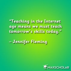"""""""Teaching in the Internet age means we must teach tomorrow's skills today."""" – Jennifer Fleming"""