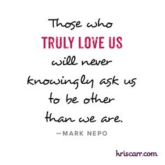 Those who truly love us will never knowingly ask us to be other than we are. -Mark Nepo Quote #quote #quotes #love