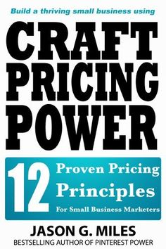 Craft Pricing Power - 12 Proven Pricing Principles For Small Business Marketers by Jason G. Miles, http://www.amazon.com/dp/B00I1OUI0O/ref=cm_sw_r_pi_dp_.yXwtb0X23TWF
