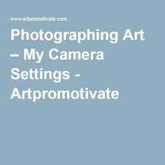 Photographing Art – My Camera Settings - Artpromotivate