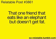 So me right there. But i dont eat like an elephant. I just eat a little bit too much junk food and dont get fat :)