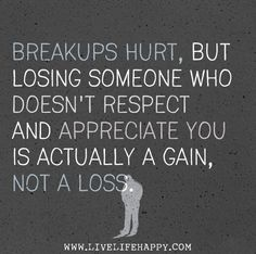 Breakups hurts, but losing someone who doesn't respect and appreciate you is actually a gain, not a loss.