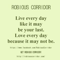 Live every day like it may be your last. Love every day because it may not be. Get Robious Corridor!