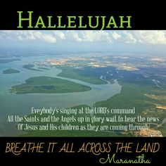 """Hallelujah ! BREATHE IT ALL ACROSS THE LAND Eveybody's singing at the LORD's command All the Saints and the Angels up in glory wait to hear the news Of Jesus and His children as they are COMING THROUGH  """"When the morning stars sang together, and all the sons of God shouted for joy"""" Job 38:7  Romans 8:19 (KJV)  For the earnest expectation of the creature waiteth for the manifestation of the sons of God.  Revelation 5:11-13 (KJV) And I beheld, and I heard the voice of many angels round about…"""