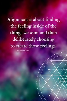 Alignment is about finding the feeling inside of the things we want and then deliberating choosing to create those feelings.