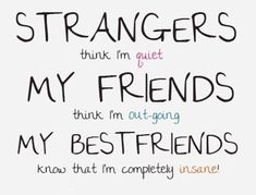 cute funny friendship quotes: Strangers think I'm quiet. My friends think I'm out-going. My best friends know that I'm completely insane! Besties Quotes, Cute Best Friend Quotes, Cute Quotes, Bffs, Funny Quotes, Qoutes, Nice Quotes For Friends, Best Friend Things, Funny Friend Quotes