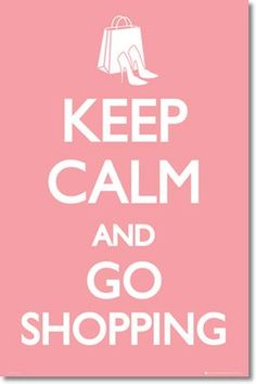 keep calm and go shopping! couldn't of said it better myself! currently hanging in my dorm room at school.