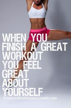 When you finish a great workout you feel great about yourself.