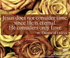 Jesus does not consider time, since He is eternal. He considers only Love. Therese of Lisieux Sainte Therese, St Therese Of Lisieux, Catholic Saints, Roman Catholic, Catholic Religion, Catholic Quotes, Religious Sayings, Saint Quotes, Santa Teresa
