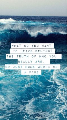 What do you want to leave behind in this world? The truth of who your really are, or just some meaningless words on a page?
