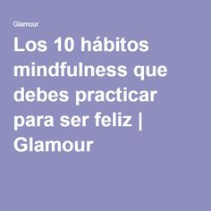 Los 10 hábitos mindfulness que debes practicar para ser feliz | Glamour