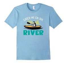 Kayaking Shirt Catch Me On The River T-Shirt For Outdoors ~ On Amazon Prime!  Free Shipping for Prime members.  Many Colors and Sizes