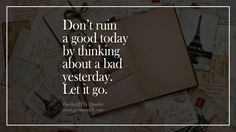 Don't ruin a good day by thinking about a bad yesterday. Let it go