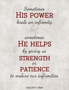 """Because of His Atonement http://pinterest.com/pin/24066179232554235, the Savior http://facebook.com/173301249409767 has the power to help every mortal pain and affliction. Sometimes His power heals an infirmity, but sometimes He helps by giving us the strength or patience to endure our infirmities."" From #ElderOaks' http://pinterest.com/pin/24066179231078616 #LDSconf http://facebook.com/223271487682878 message http://lds.org/general-conference/2015/10/strengthened-by-the-atonement"