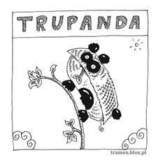 TRUPANDA (łac. Lewus Totalus) Trupanda żywiła się gałązkami, które miała przed oczami. Niestety, miała wadę światopoglądu, bo patrzyła tylko w lewą stronę. Zdechła z głodu, bo gałązki rosły po prawej.