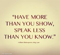 shakespeare quote - have more than you show, speak less than you know.  from King Lear