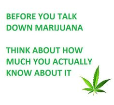 """If you think cannabis is """"bad"""" you clearly have not done the research, If you have done the research and still think its bad, you are just plain retarded!   Before you talk down Marijuana, ask yourself about how much you actually know about it. cbdpl.us #CBD #marijuana #cannabis"""