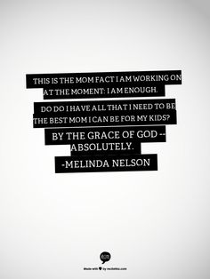 This is the Mom Fact I am working on at the moment: I am enough. Do do I have all that I need to be the best mom I can be for my kids? By the grace of God -- absolutely. -Melinda Nelson