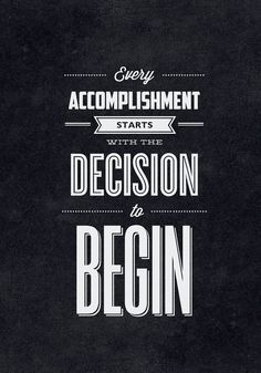 Every accomplishment starts with the decision to begin