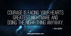 Courage is facing your hearts greatest nightmare and doing the right thing anyway. ~Tim Keller