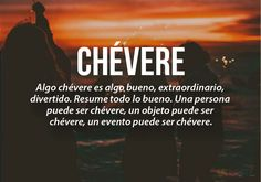Chevere is something good, extraordinary, fun. Resume all good. A person can be chevere, an object can be chevere, an event can be chevere.