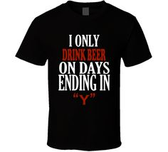 I Only drink beer On Days That End In Y Funny T Shirt