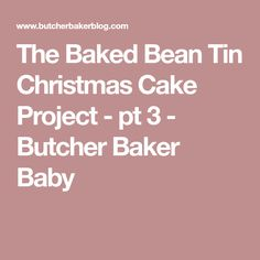 The Baked Bean Tin Christmas Cake Project - pt 3 - Butcher Baker Baby