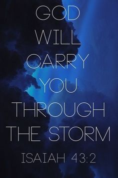 Isaiah 43:2 - God will carry you through the storm. Wow...this theme is popping up in my life all over!