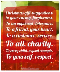 Meaningful Christmas Quote: Christmas gift suggestions: to your enemy, forgiveness. To an opponent, tolerance. To a friend, your heart. To a customer, service. To all, charity. To every child, a good example. To yourself, respect.