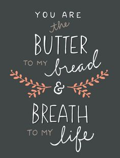 You are the butter to my bread & the breath to my life.